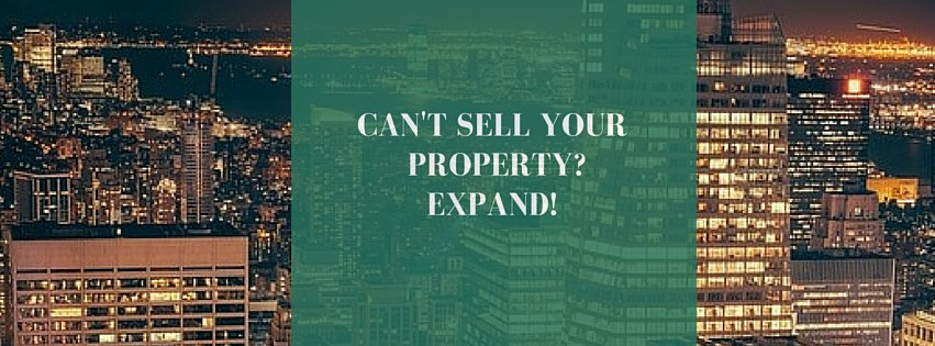 Can't sell your property? Then expand!