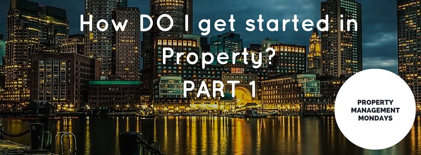 How do I get started in property? PART 1 of 3