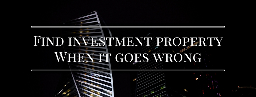 Find investment property – When it goes wrong