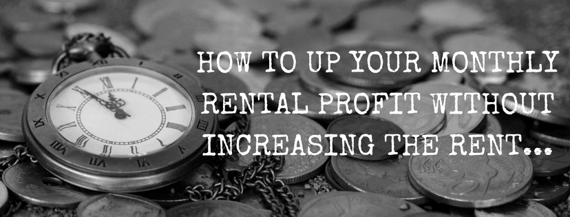 How to up your monthly rental profit without increasing the rent…