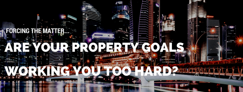 Forcing the matter… Are your property goals working you too hard?