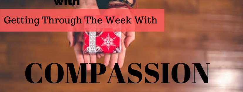 Getting through the week with Compassion