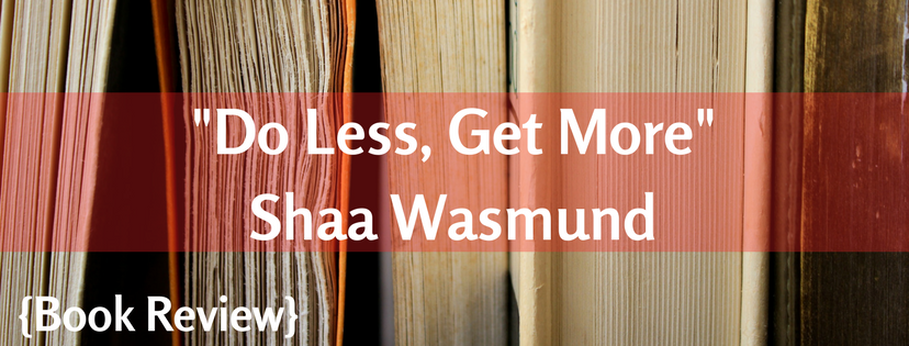 Do Less, Get More – Shaa Wasmund {Book Review}