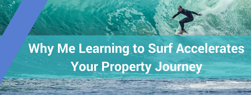 Why Me Learning to Surf Accelerates Your Property Journey