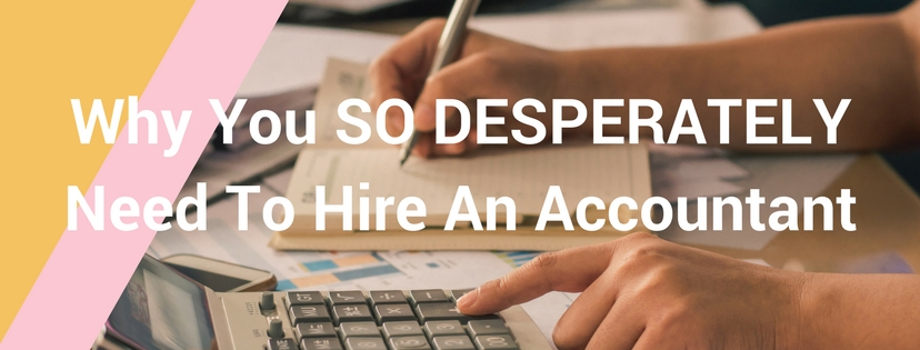 Why You SO DESPERATELY Need To Hire An Accountant