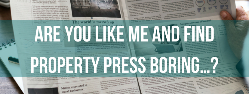Are You Like Me And Find Property Press Boring…