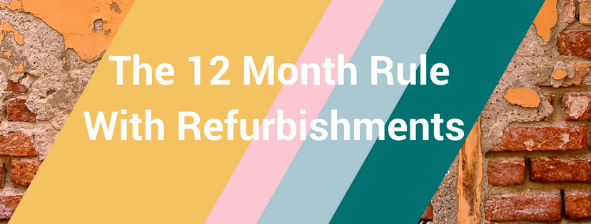 The 12 Month Rule With Refurbishments