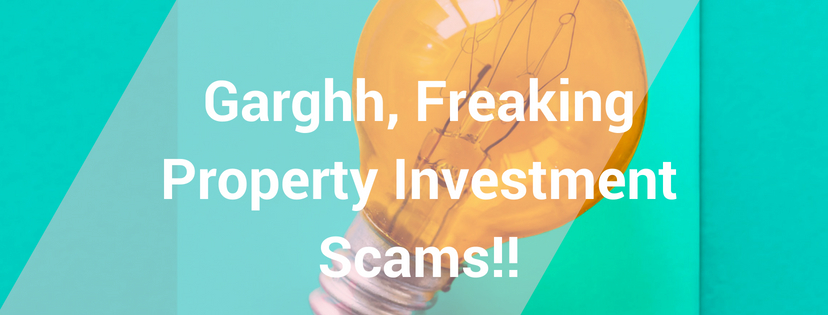 Garghh, Freaking Property Investment Scams!!