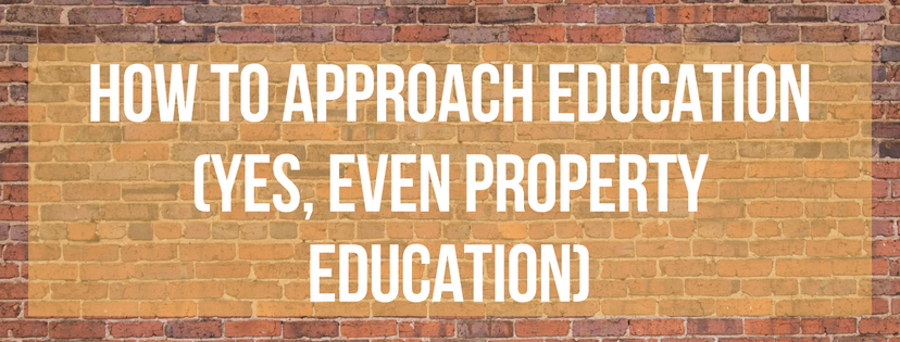 How To Approach Education (Yes, even Property Education)
