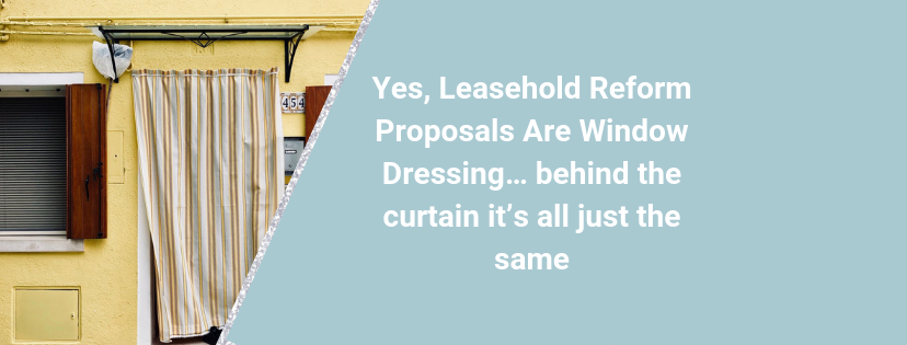 Yes, Leasehold Reform Proposals Are Window Dressing… behind the curtain it's all just the same