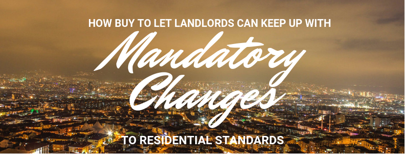 How BTL Landlords Can Keep Up With MANDATORY Changes to Residential Standards