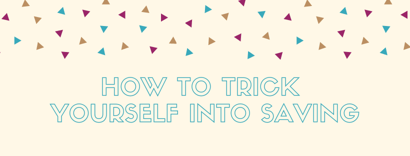 How To Trick Yourself Into Saving