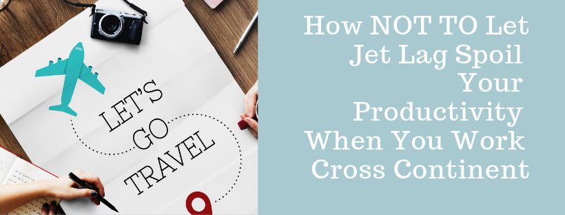 How NOT TO Let Jet Lag Spoil Your Productivity When You Work Cross Continent