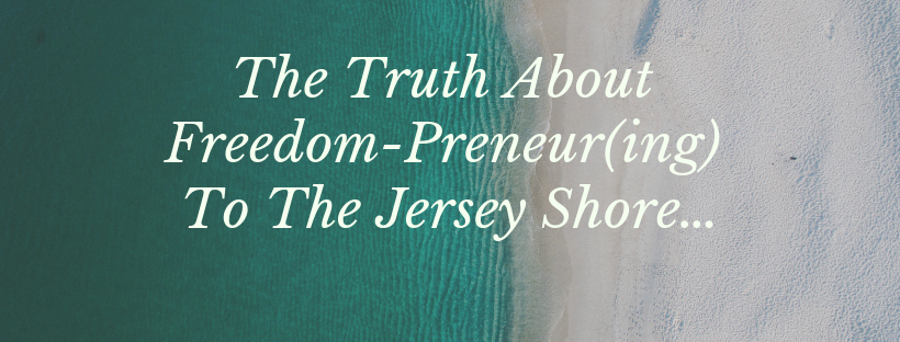 The Truth About Freedom-Preneur(ing) To The Jersey Shore…