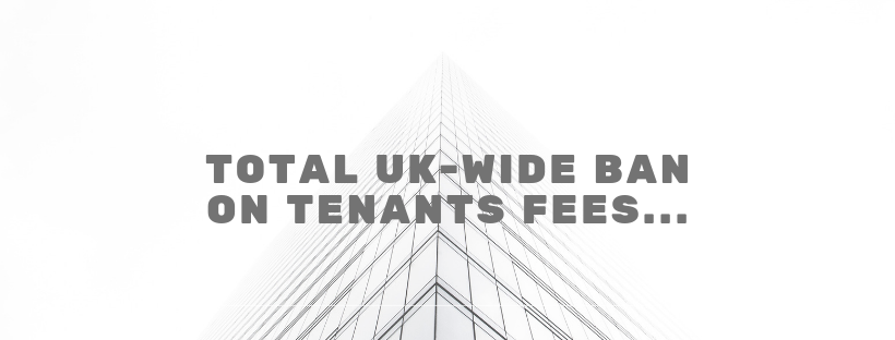 Total UK-wide ban on Tenants Fees…