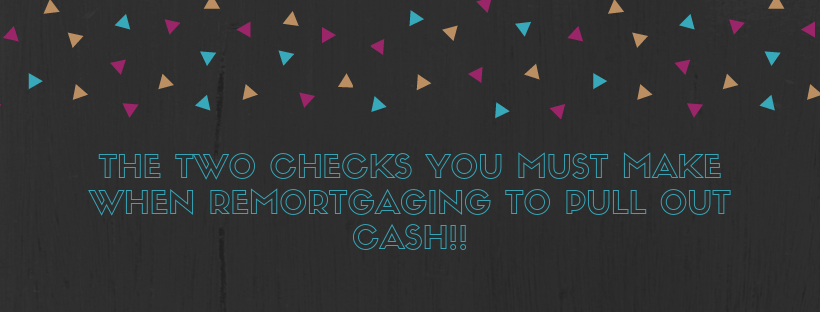 The TWO Checks You MUST Make When Remortgaging To Pull Out Cash!!
