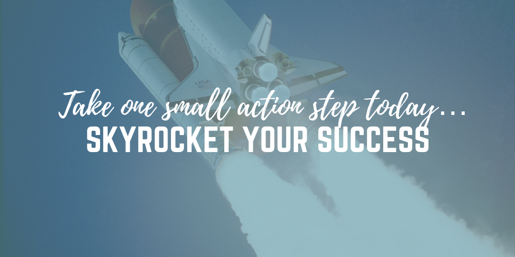 Take one small action step today… see your success skyrocket