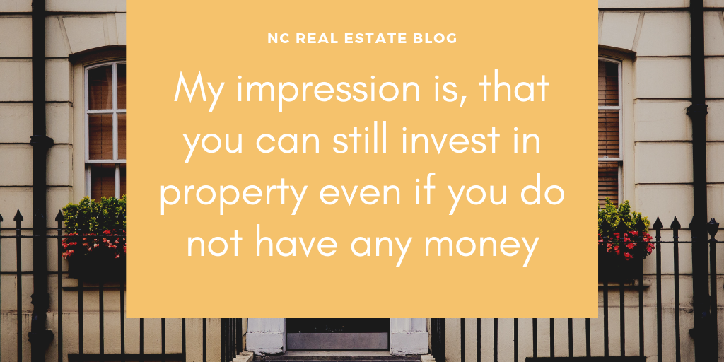 My impression is, that you can still invest in property even if you do not have any money